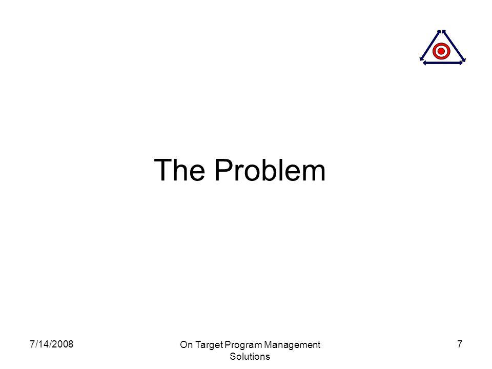 7/14/2008 On Target Program Management Solutions 7 The Problem