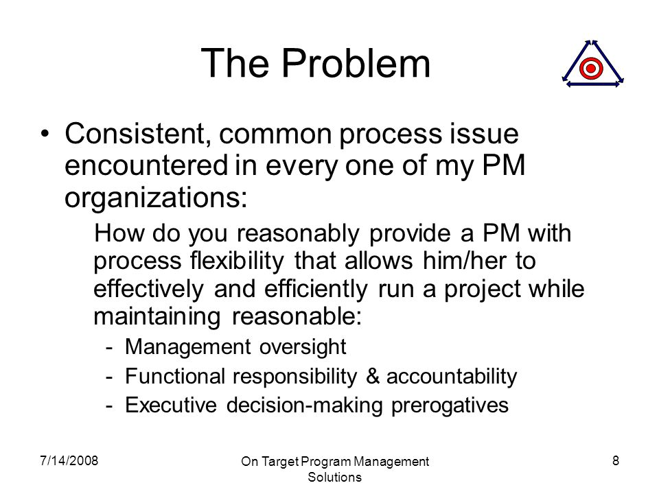 7/14/2008 On Target Program Management Solutions 8 The Problem Consistent, common process issue encountered in every one of my PM organizations: How do you reasonably provide a PM with process flexibility that allows him/her to effectively and efficiently run a project while maintaining reasonable: - Management oversight - Functional responsibility & accountability - Executive decision-making prerogatives