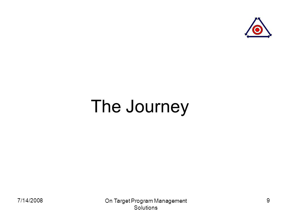 7/14/2008 On Target Program Management Solutions 9 The Journey