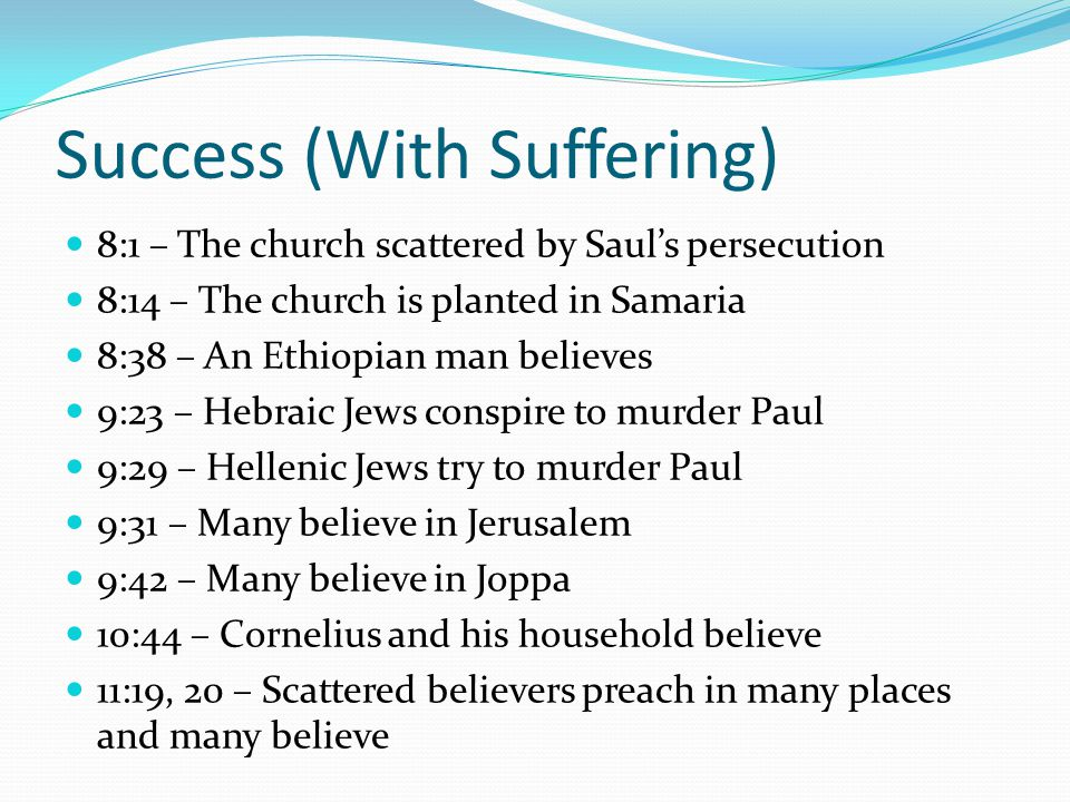 Success (With Suffering) 8:1 – The church scattered by Saul's persecution 8:14 – The church is planted in Samaria 8:38 – An Ethiopian man believes 9:23 – Hebraic Jews conspire to murder Paul 9:29 – Hellenic Jews try to murder Paul 9:31 – Many believe in Jerusalem 9:42 – Many believe in Joppa 10:44 – Cornelius and his household believe 11:19, 20 – Scattered believers preach in many places and many believe