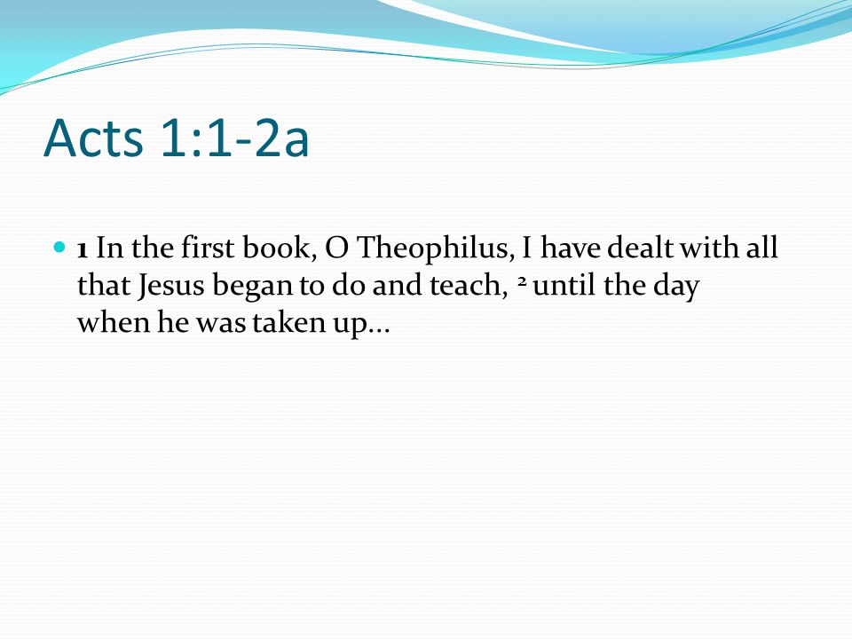 Acts 1:1-2a 1 In the first book, O Theophilus, I have dealt with all that Jesus began to do and teach, 2 until the day when he was taken up...