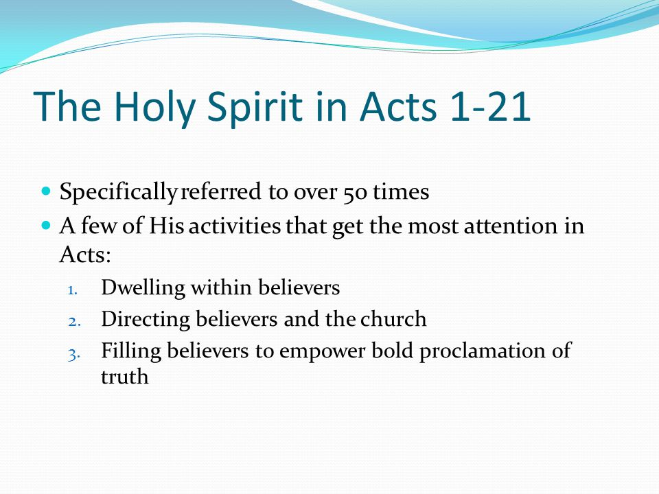 The Holy Spirit in Acts 1-21 Specifically referred to over 50 times A few of His activities that get the most attention in Acts: 1.