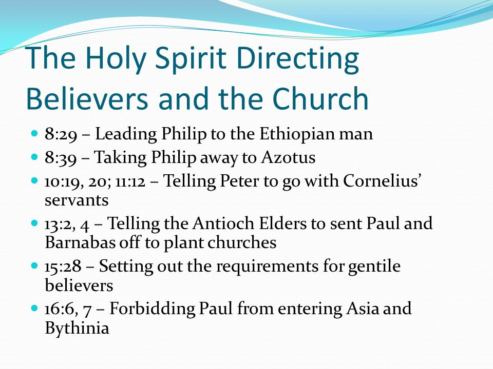 The Holy Spirit Directing Believers and the Church 8:29 – Leading Philip to the Ethiopian man 8:39 – Taking Philip away to Azotus 10:19, 20; 11:12 – Telling Peter to go with Cornelius' servants 13:2, 4 – Telling the Antioch Elders to sent Paul and Barnabas 0ff to plant churches 15:28 – Setting out the requirements for gentile believers 16:6, 7 – Forbidding Paul from entering Asia and Bythinia