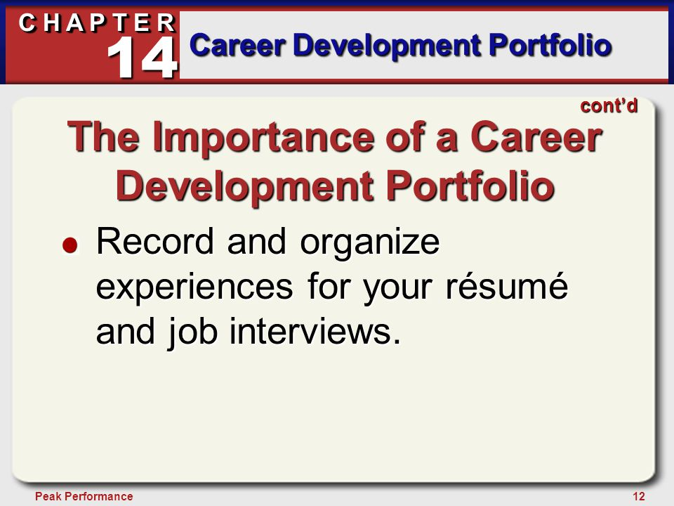 12Peak Performance C H A P T E R Career Development Portfolio 14 cont'd The Importance of a Career Development Portfolio Record and organize experienc
