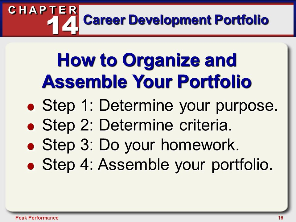 16Peak Performance C H A P T E R Career Development Portfolio 14 How to Organize and Assemble Your Portfolio Step 1: Determine your purpose. Step 2: D