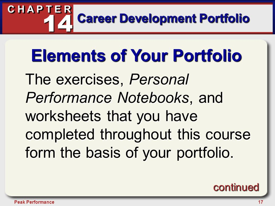 17Peak Performance C H A P T E R Career Development Portfolio 14 Elements of Your Portfolio The exercises, Personal Performance Notebooks, and worksheets that you have completed throughout this course form the basis of your portfolio.