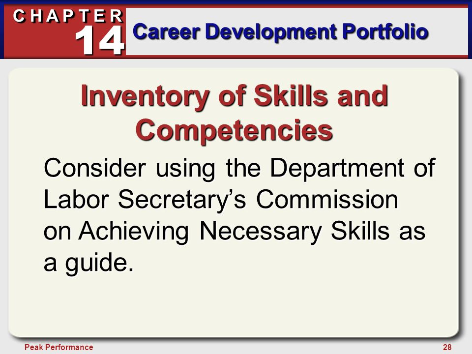 28Peak Performance C H A P T E R Career Development Portfolio 14 Inventory of Skills and Competencies Consider using the Department of Labor Secretary's Commission on Achieving Necessary Skills as a guide.