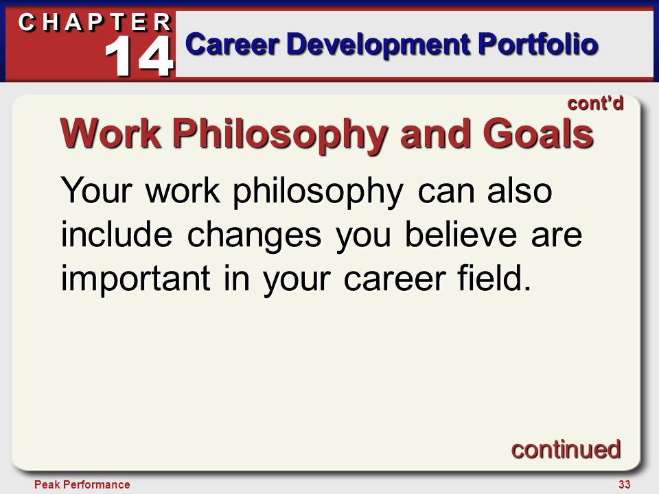 33Peak Performance C H A P T E R Career Development Portfolio 14 Work Philosophy and Goals Your work philosophy can also include changes you believe are important in your career field.