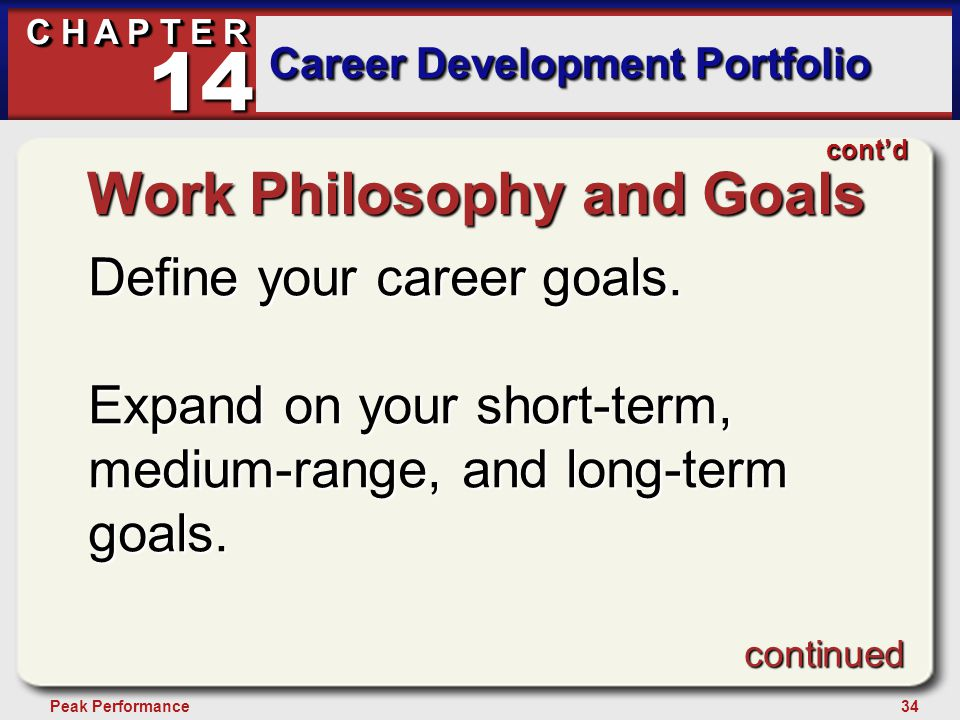 34Peak Performance C H A P T E R Career Development Portfolio 14 Work Philosophy and Goals Define your career goals. Expand on your short-term, medium