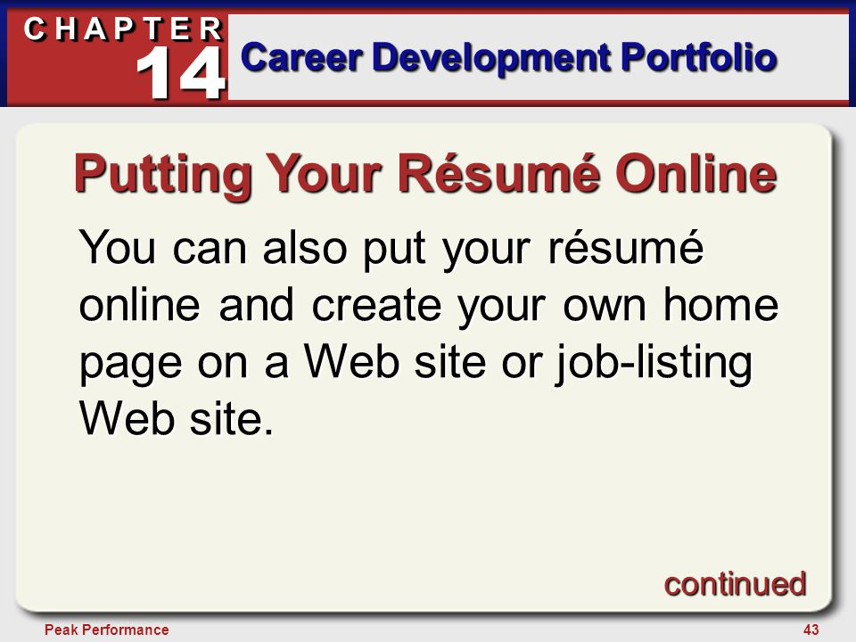 43Peak Performance C H A P T E R Career Development Portfolio 14 Putting Your Résumé Online You can also put your résumé online and create your own home page on a Web site or job-listing Web site.