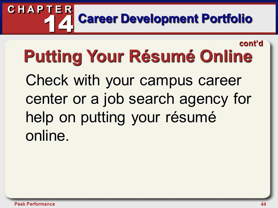 44Peak Performance C H A P T E R Career Development Portfolio 14 Putting Your Résumé Online Check with your campus career center or a job search agency for help on putting your résumé online.