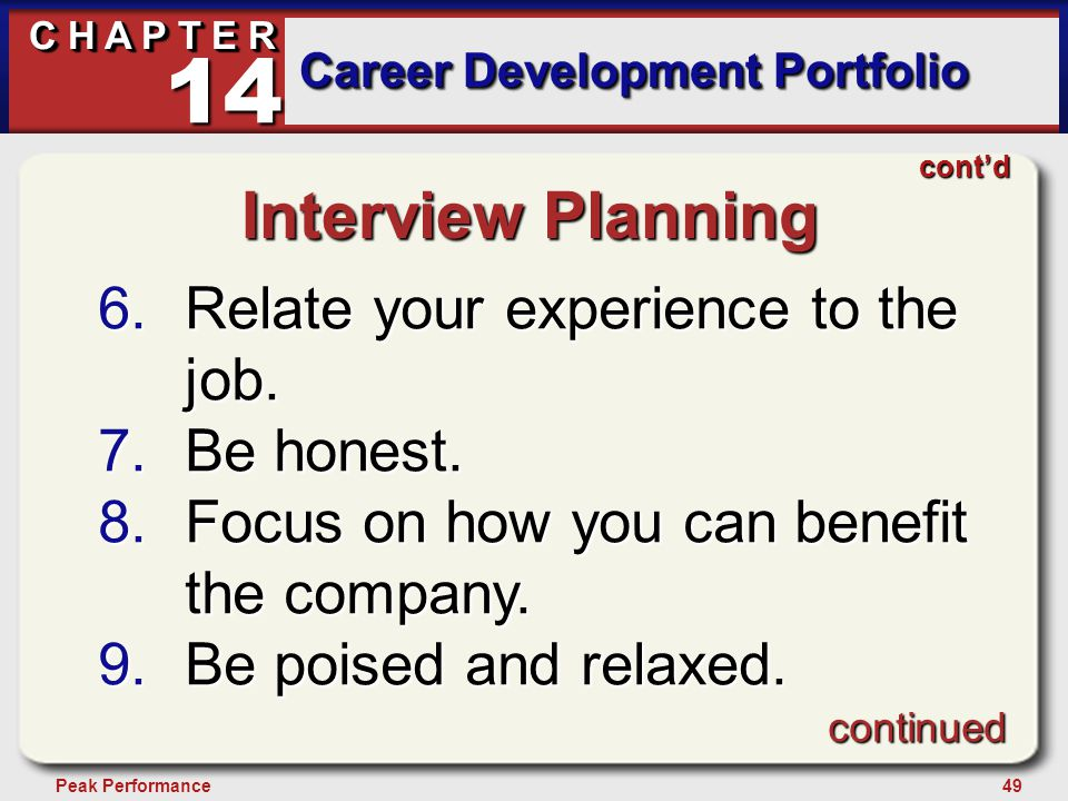 49Peak Performance C H A P T E R Career Development Portfolio 14 continued cont'd Interview Planning 6.Relate your experience to the job. 7.Be honest.