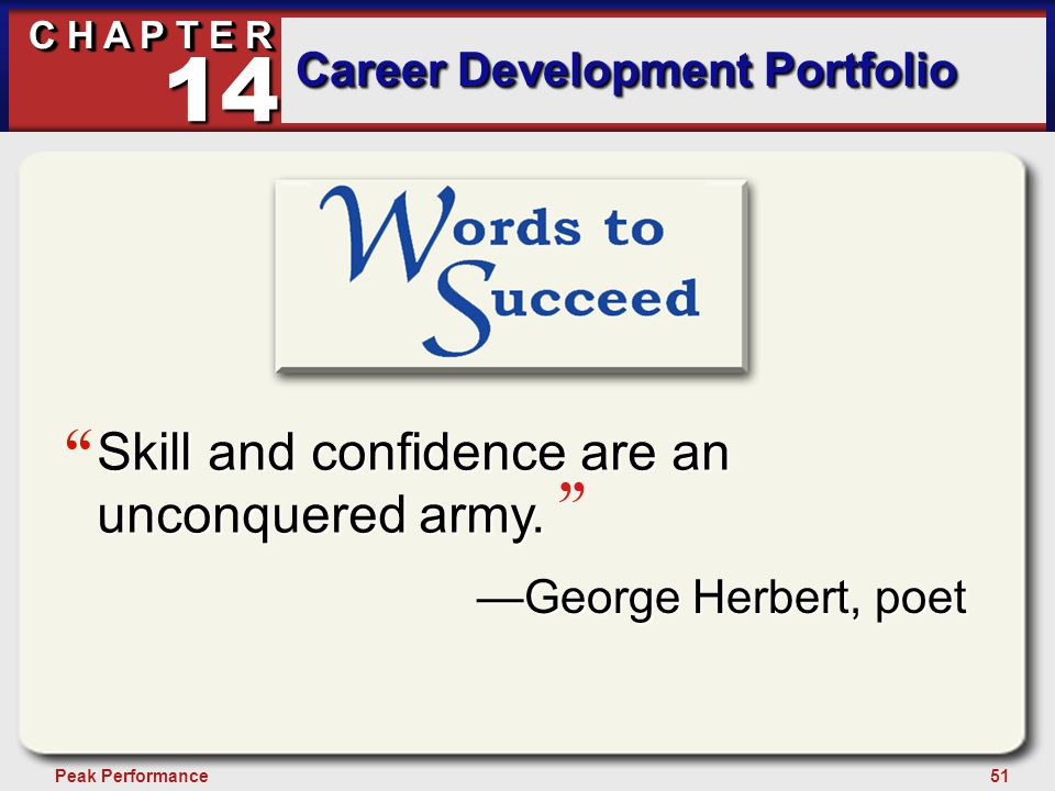 51Peak Performance C H A P T E R Career Development Portfolio 14 —George Herbert, poet Skill and confidence are an unconquered army.
