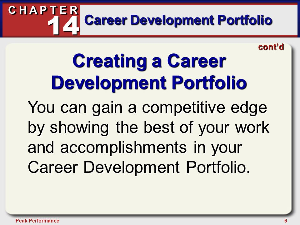 6Peak Performance C H A P T E R Career Development Portfolio 14 Creating a Career Development Portfolio You can gain a competitive edge by showing the best of your work and accomplishments in your Career Development Portfolio.