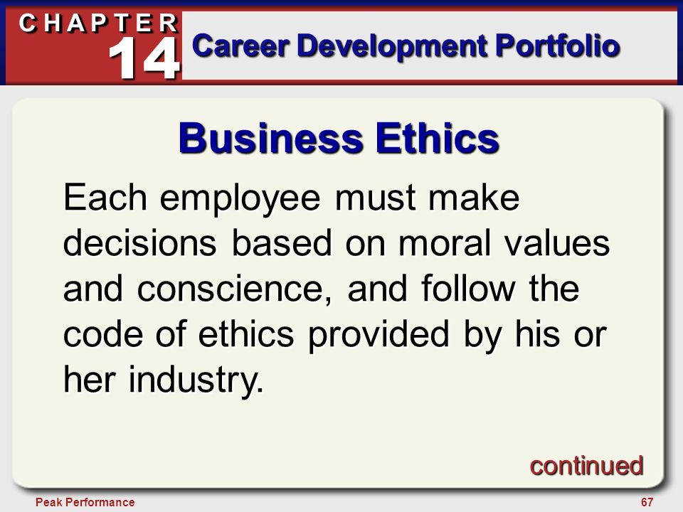 67Peak Performance C H A P T E R Career Development Portfolio 14 Business Ethics Each employee must make decisions based on moral values and conscience, and follow the code of ethics provided by his or her industry.