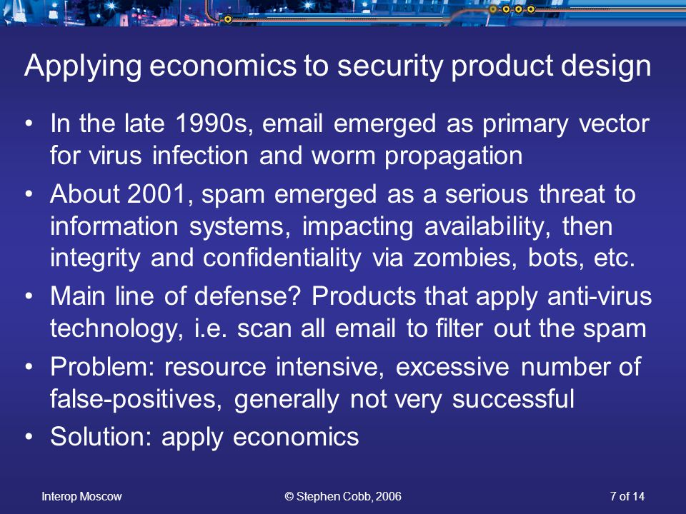 Interop Moscow© Stephen Cobb, 20067 of 14 Applying economics to security product design In the late 1990s, email emerged as primary vector for virus infection and worm propagation About 2001, spam emerged as a serious threat to information systems, impacting availability, then integrity and confidentiality via zombies, bots, etc.