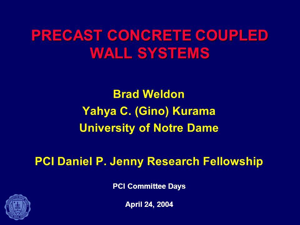 PRECAST CONCRETE COUPLED WALL SYSTEMS Brad Weldon Yahya C. (Gino) Kurama University of Notre Dame PCI Daniel P. Jenny Research Fellowship PCI Committe