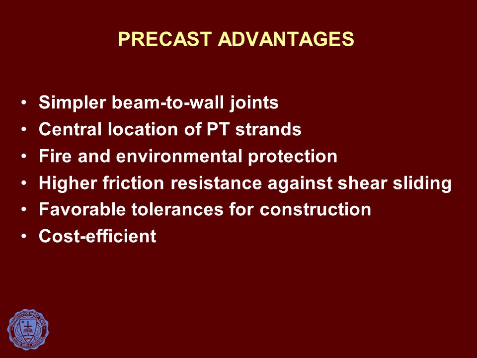 PRECAST ADVANTAGES Simpler beam-to-wall joints Central location of PT strands Fire and environmental protection Higher friction resistance against shear sliding Favorable tolerances for construction Cost-efficient