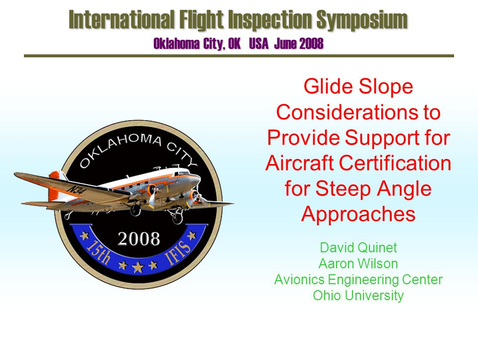 Glide Slope Considerations to Provide Support for Aircraft Certification for Steep Angle Approaches International Flight Inspection Symposium Oklahoma