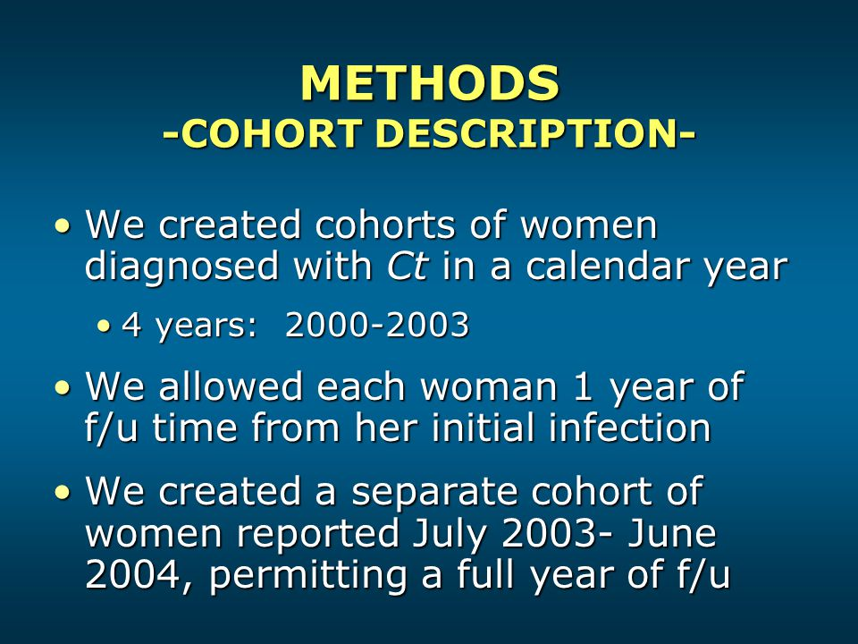 METHODS -COHORT DESCRIPTION- We created cohorts of women diagnosed with Ct in a calendar yearWe created cohorts of women diagnosed with Ct in a calendar year 4 years: 2000-20034 years: 2000-2003 We allowed each woman 1 year of f/u time from her initial infectionWe allowed each woman 1 year of f/u time from her initial infection We created a separate cohort of women reported July 2003- June 2004, permitting a full year of f/uWe created a separate cohort of women reported July 2003- June 2004, permitting a full year of f/u