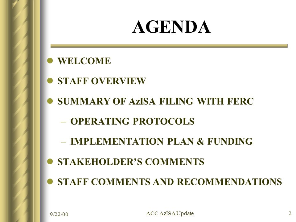9/22/00 ACC AzISA Update 2 AGENDA WELCOME STAFF OVERVIEW SUMMARY OF AzISA FILING WITH FERC –OPERATING PROTOCOLS –IMPLEMENTATION PLAN & FUNDING STAKEHOLDER'S COMMENTS STAFF COMMENTS AND RECOMMENDATIONS