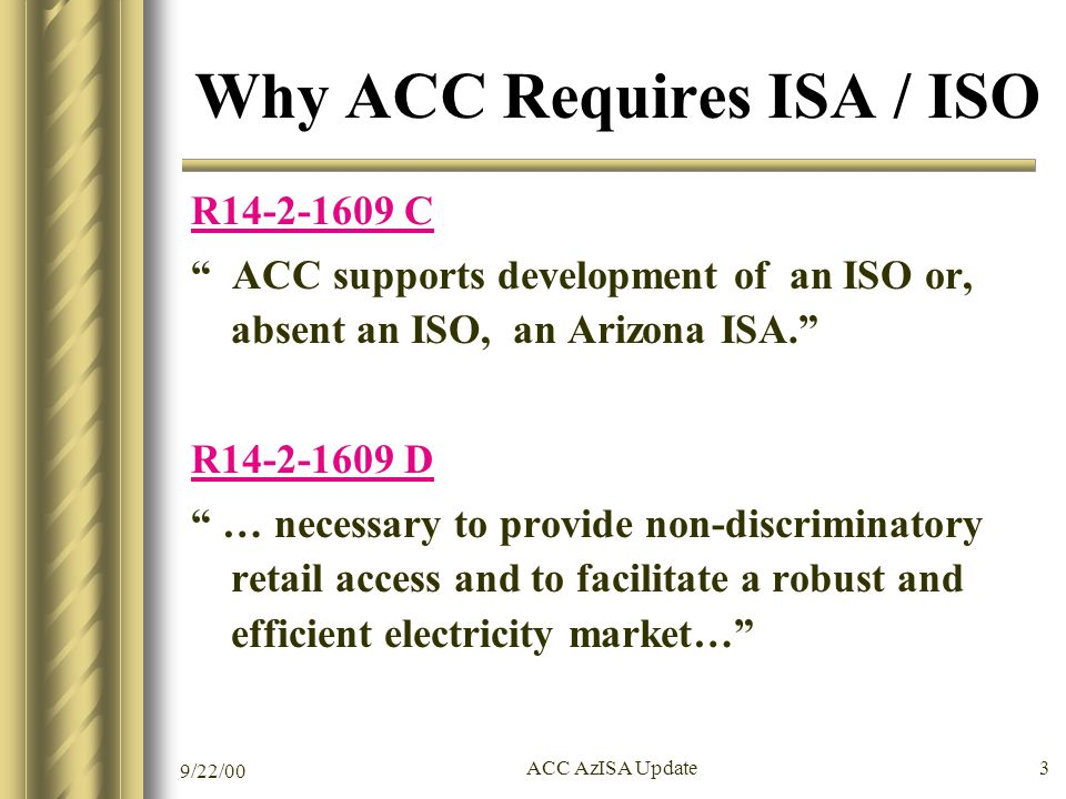 9/22/00 ACC AzISA Update 3 Why ACC Requires ISA / ISO R14-2-1609 C ACC supports development of an ISO or, absent an ISO, an Arizona ISA. R14-2-1609 D … necessary to provide non-discriminatory retail access and to facilitate a robust and efficient electricity market…