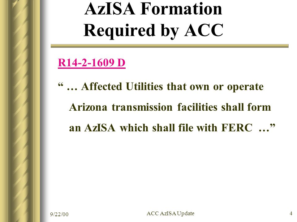9/22/00 ACC AzISA Update 4 AzISA Formation Required by ACC R14-2-1609 D … Affected Utilities that own or operate Arizona transmission facilities shall form an AzISA which shall file with FERC …