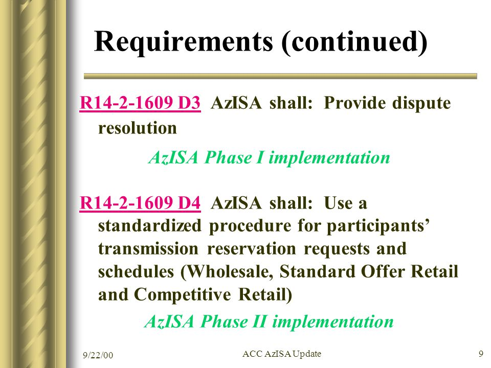 9/22/00 ACC AzISA Update 9 Requirements (continued) R14-2-1609 D3 AzISA shall: Provide dispute resolution AzISA Phase I implementation R14-2-1609 D4 AzISA shall: Use a standardized procedure for participants' transmission reservation requests and schedules (Wholesale, Standard Offer Retail and Competitive Retail) AzISA Phase II implementation