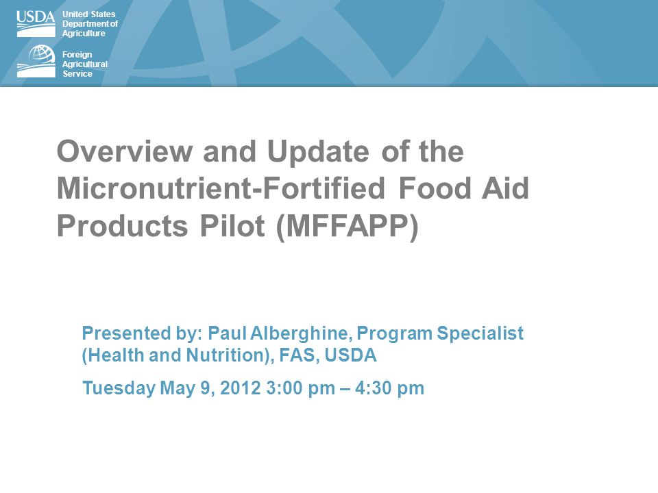 United States Department of Agriculture Foreign Agricultural Service Overview and Update of the Micronutrient-Fortified Food Aid Products Pilot (MFFAPP) Presented by: Paul Alberghine, Program Specialist (Health and Nutrition), FAS, USDA Tuesday May 9, 2012 3:00 pm – 4:30 pm