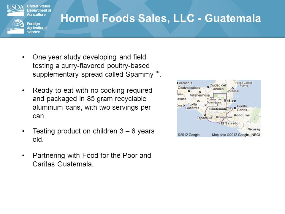 United States Department of Agriculture Foreign Agricultural Service Hormel Foods Sales, LLC - Guatemala One year study developing and field testing a curry-flavored poultry-based supplementary spread called Spammy ™.