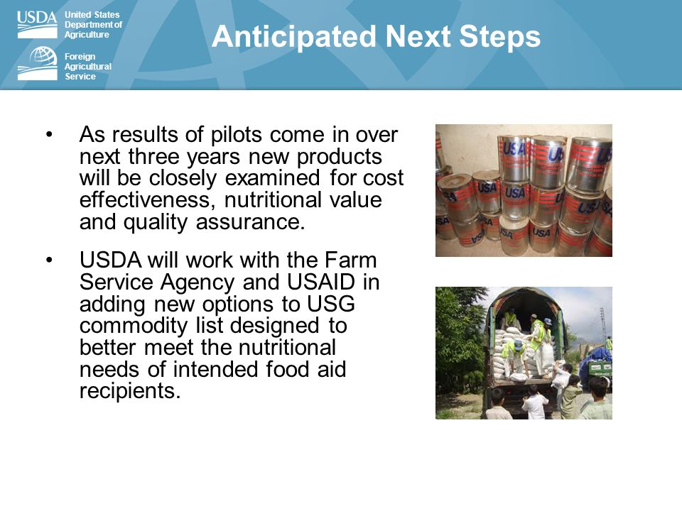 United States Department of Agriculture Foreign Agricultural Service As results of pilots come in over next three years new products will be closely examined for cost effectiveness, nutritional value and quality assurance.