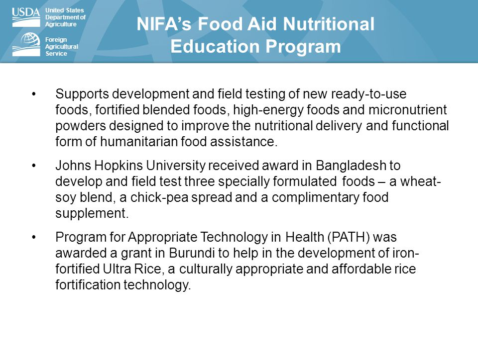 United States Department of Agriculture Foreign Agricultural Service NIFA's Food Aid Nutritional Education Program Supports development and field testing of new ready-to-use foods, fortified blended foods, high-energy foods and micronutrient powders designed to improve the nutritional delivery and functional form of humanitarian food assistance.