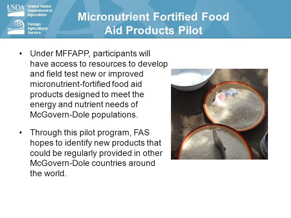 United States Department of Agriculture Foreign Agricultural Service Under MFFAPP, participants will have access to resources to develop and field test new or improved micronutrient-fortified food aid products designed to meet the energy and nutrient needs of McGovern-Dole populations.