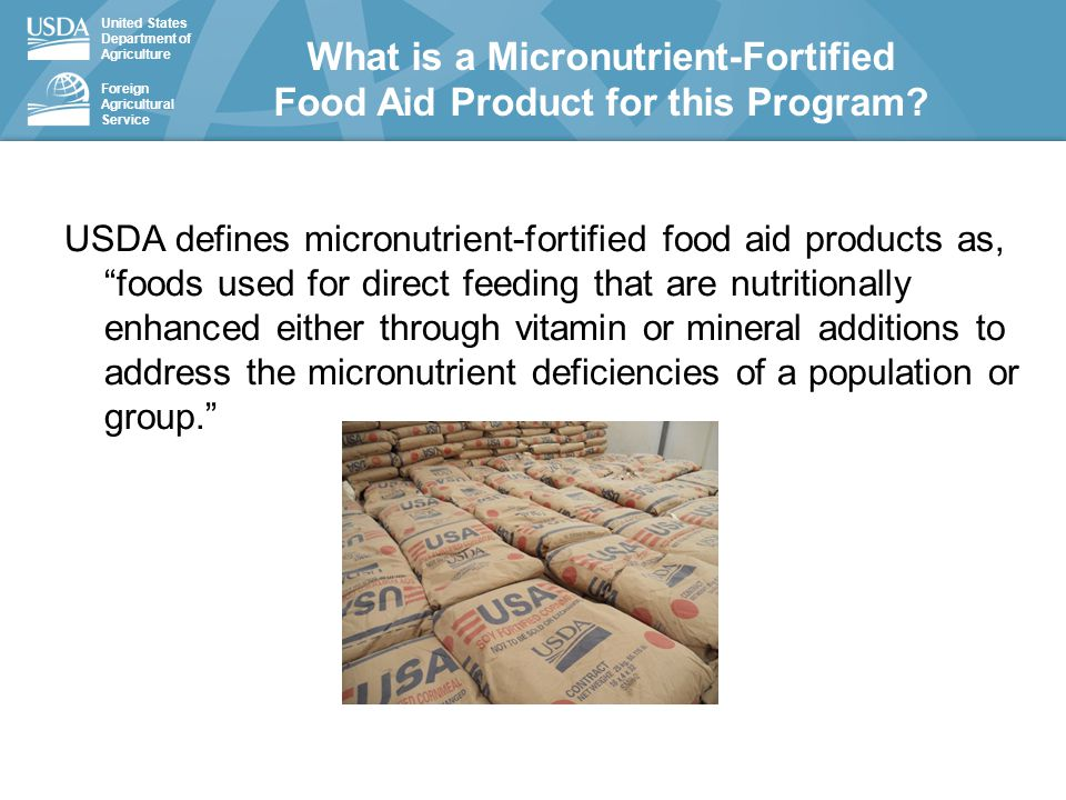 United States Department of Agriculture Foreign Agricultural Service USDA defines micronutrient-fortified food aid products as, foods used for direct feeding that are nutritionally enhanced either through vitamin or mineral additions to address the micronutrient deficiencies of a population or group. What is a Micronutrient-Fortified Food Aid Product for this Program