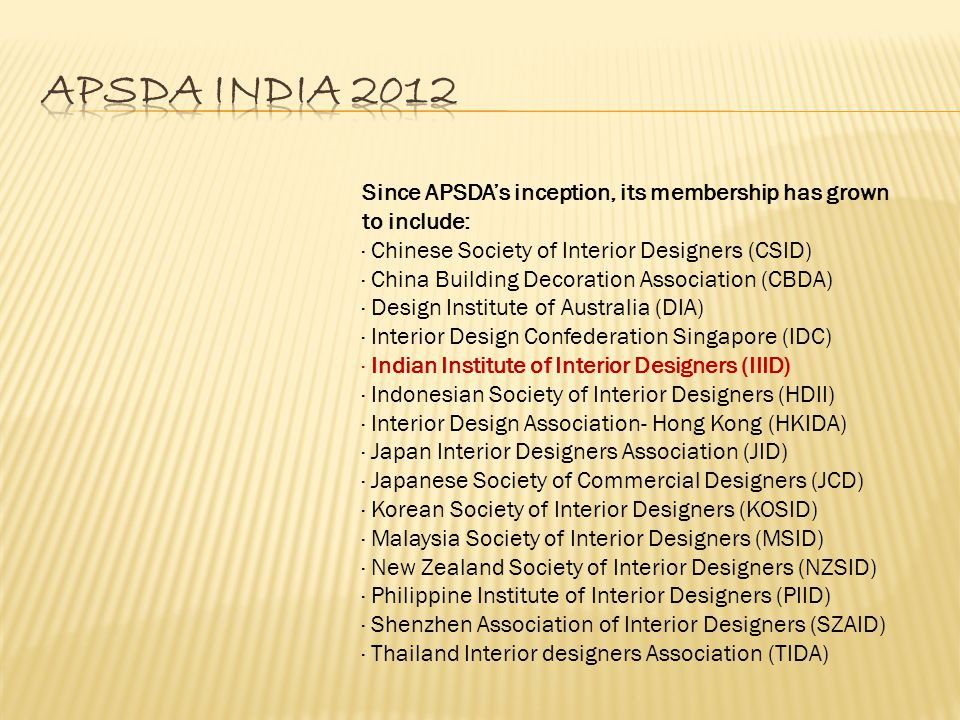 Since APSDA's inception, its membership has grown to include: · Chinese Society of Interior Designers (CSID) · China Building Decoration Association (CBDA) · Design Institute of Australia (DIA) · Interior Design Confederation Singapore (IDC) · Indian Institute of Interior Designers (IIID) · Indonesian Society of Interior Designers (HDII) · Interior Design Association- Hong Kong (HKIDA) · Japan Interior Designers Association (JID) · Japanese Society of Commercial Designers (JCD) · Korean Society of Interior Designers (KOSID) · Malaysia Society of Interior Designers (MSID) · New Zealand Society of Interior Designers (NZSID) · Philippine Institute of Interior Designers (PIID) · Shenzhen Association of Interior Designers (SZAID) · Thailand Interior designers Association (TIDA)