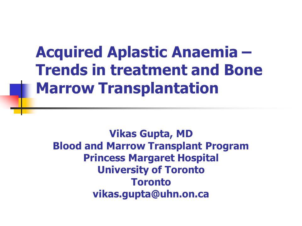 Acquired Aplastic Anaemia – Trends in treatment and Bone Marrow Transplantation Vikas Gupta, MD Blood and Marrow Transplant Program Princess Margaret Hospital University of Toronto Toronto vikas.gupta@uhn.on.ca