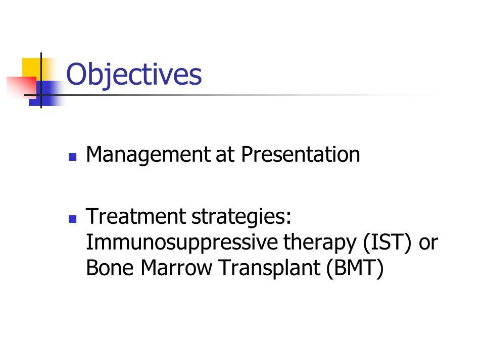 Objectives Management at Presentation Treatment strategies: Immunosuppressive therapy (IST) or Bone Marrow Transplant (BMT)