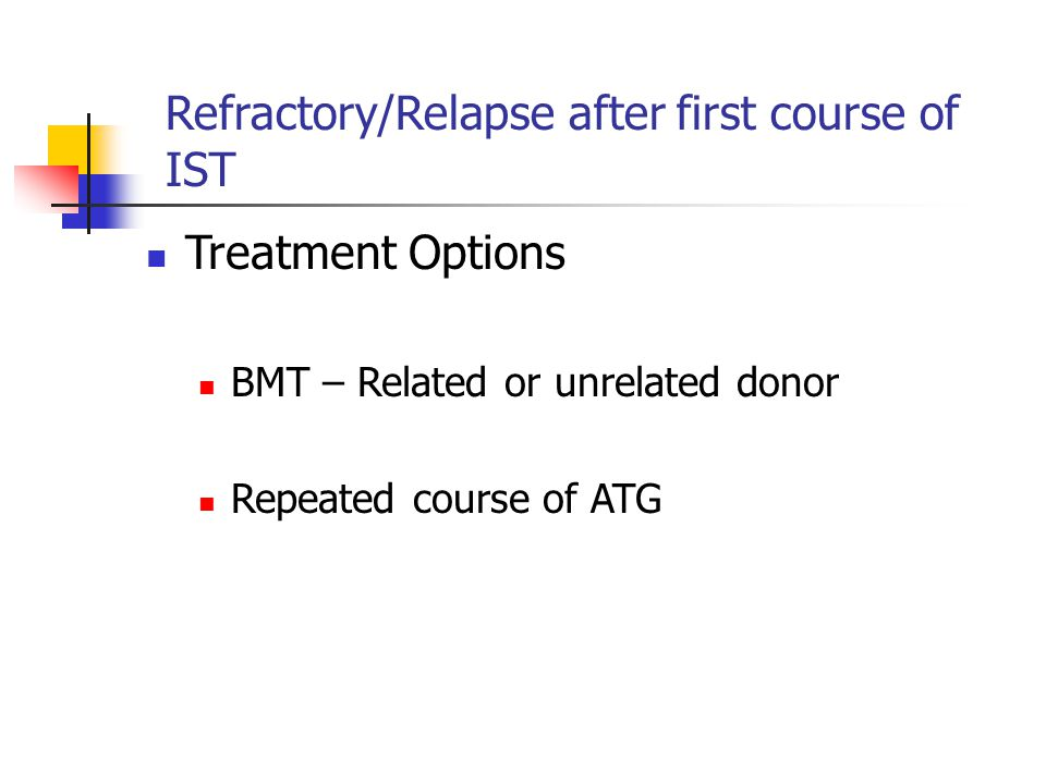 Refractory/Relapse after first course of IST Treatment Options BMT – Related or unrelated donor Repeated course of ATG