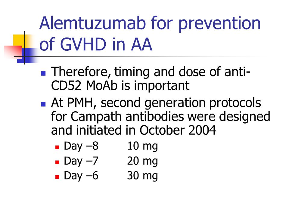 Alemtuzumab for prevention of GVHD in AA Therefore, timing and dose of anti- CD52 MoAb is important At PMH, second generation protocols for Campath antibodies were designed and initiated in October 2004 Day –810 mg Day –720 mg Day –630 mg