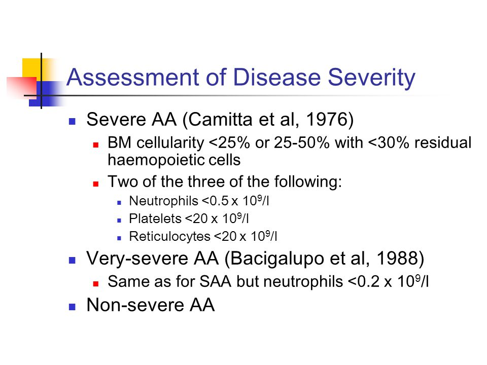 Assessment of Disease Severity Severe AA (Camitta et al, 1976) BM cellularity <25% or 25-50% with <30% residual haemopoietic cells Two of the three of the following: Neutrophils <0.5 x 10 9 /l Platelets <20 x 10 9 /l Reticulocytes <20 x 10 9 /l Very-severe AA (Bacigalupo et al, 1988) Same as for SAA but neutrophils <0.2 x 10 9 /l Non-severe AA