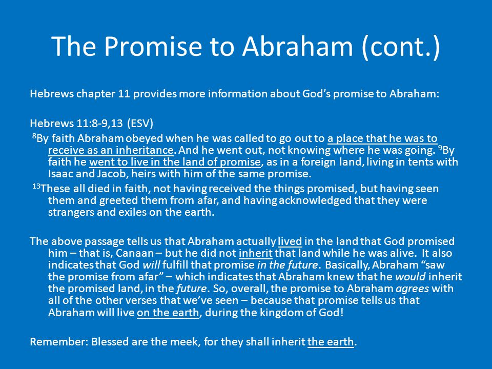 The Promise to Abraham (cont.) Hebrews chapter 11 provides more information about God's promise to Abraham: Hebrews 11:8-9,13 (ESV) 8 By faith Abraham obeyed when he was called to go out to a place that he was to receive as an inheritance.