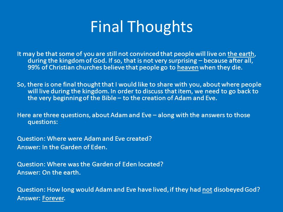Final Thoughts It may be that some of you are still not convinced that people will live on the earth, during the kingdom of God.