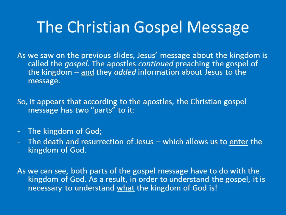 The Christian Gospel Message As we saw on the previous slides, Jesus' message about the kingdom is called the gospel.