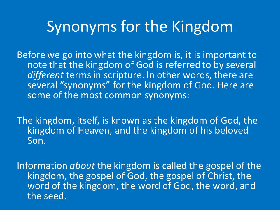 Synonyms for the Kingdom Before we go into what the kingdom is, it is important to note that the kingdom of God is referred to by several different terms in scripture.