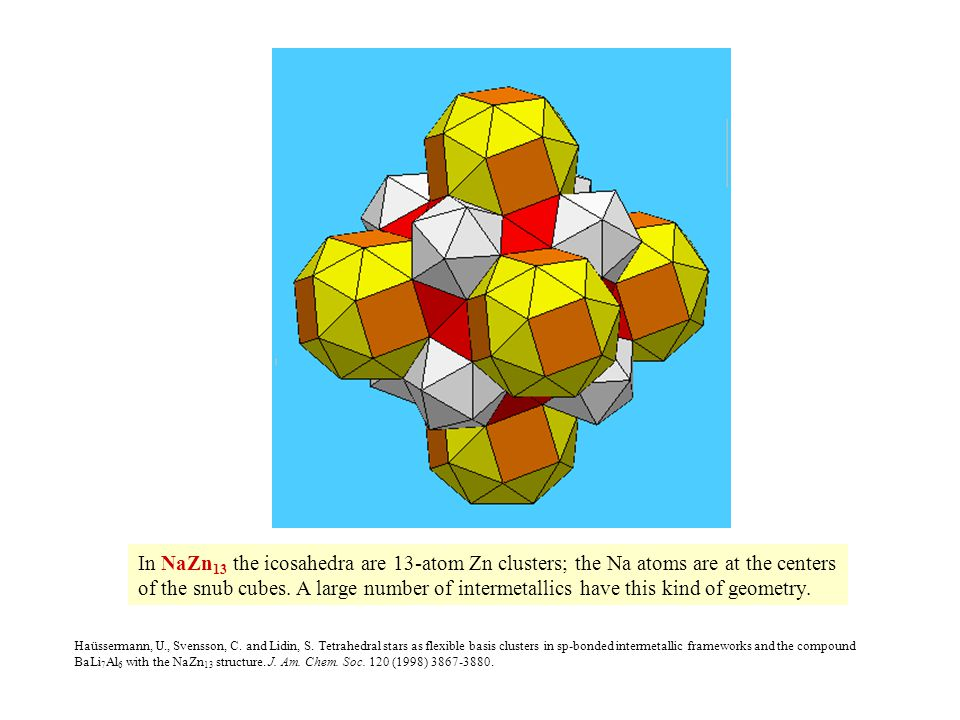 In NaZn 13 the icosahedra are 13-atom Zn clusters; the Na atoms are at the centers of the snub cubes. A large number of intermetallics have this kind