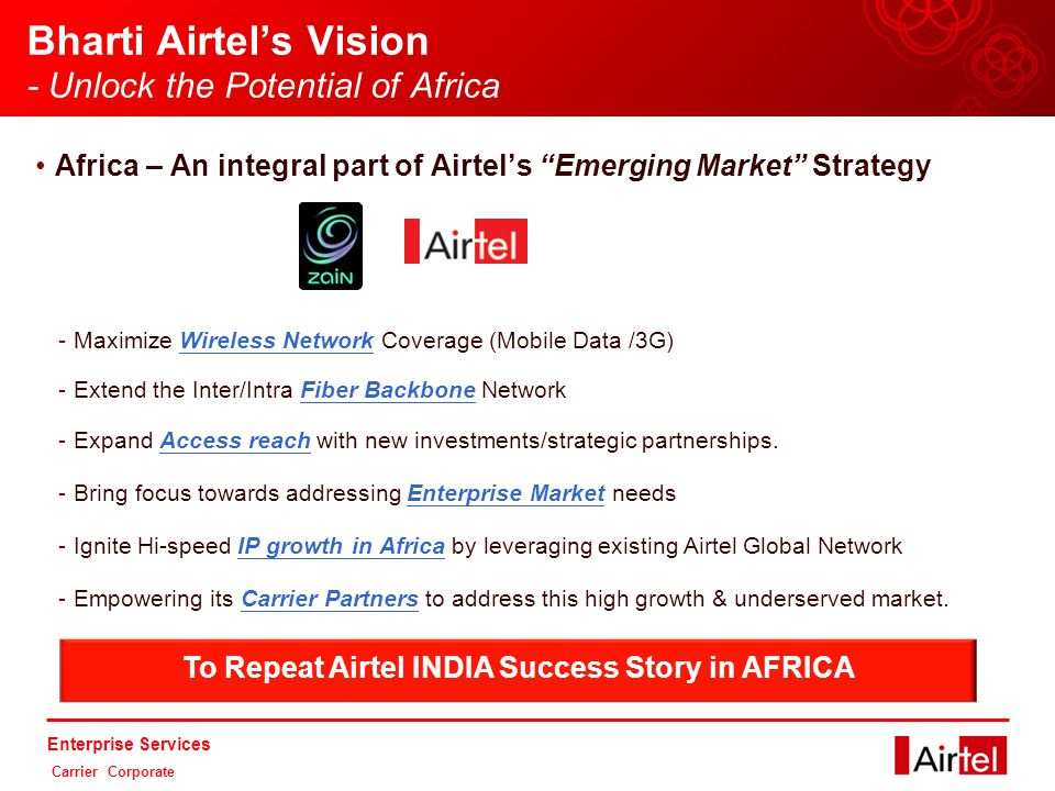 Enterprise Services Carrier Corporate Bharti Airtel's Vision - Unlock the Potential of Africa Africa – An integral part of Airtel's Emerging Market Strategy -Maximize Wireless Network Coverage (Mobile Data /3G) -Extend the Inter/Intra Fiber Backbone Network -Expand Access reach with new investments/strategic partnerships.