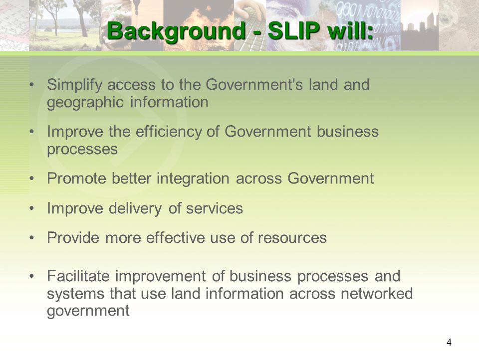 4 Background - SLIP will: Simplify access to the Government s land and geographic information Improve the efficiency of Government business processes Promote better integration across Government Improve delivery of services Provide more effective use of resources Facilitate improvement of business processes and systems that use land information across networked government