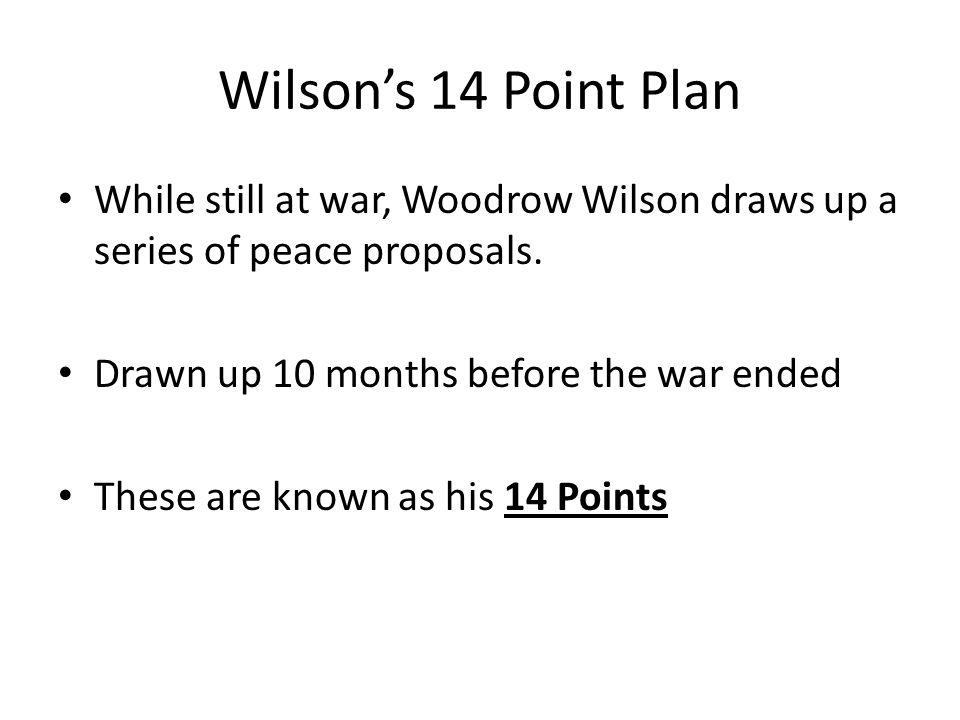 Wilson's 14 Point Plan While still at war, Woodrow Wilson draws up a series of peace proposals. Drawn up 10 months before the war ended These are know