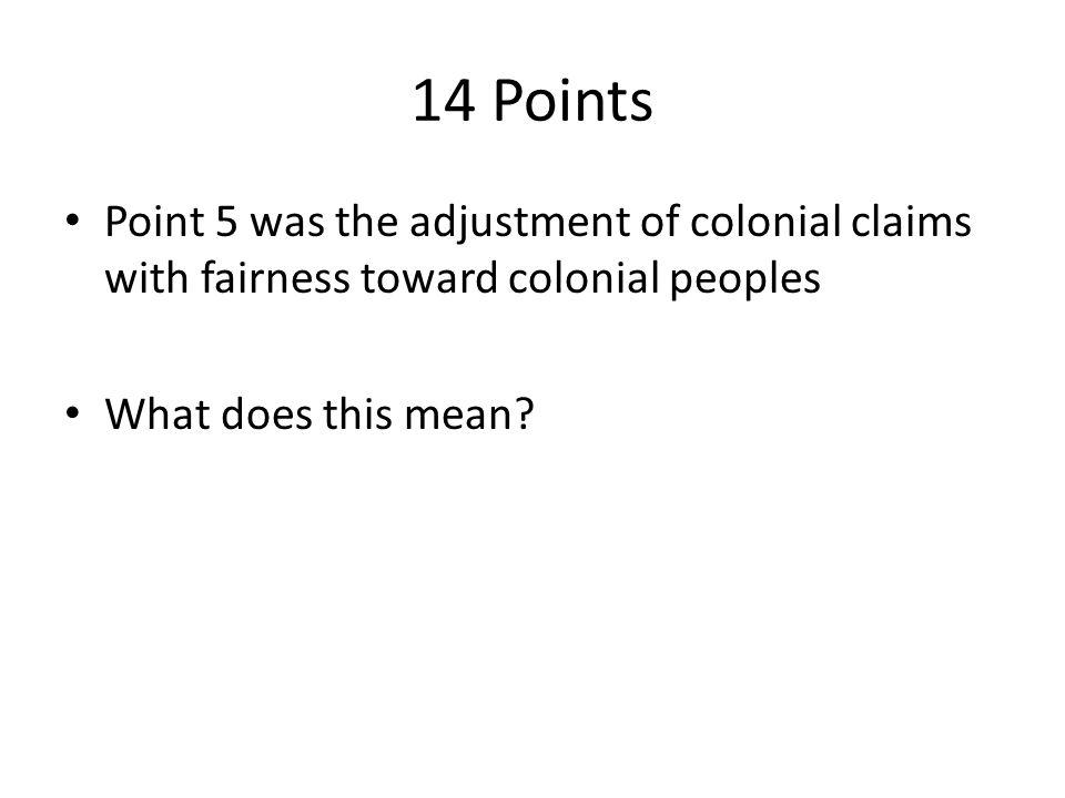 14 Points Point 5 was the adjustment of colonial claims with fairness toward colonial peoples What does this mean