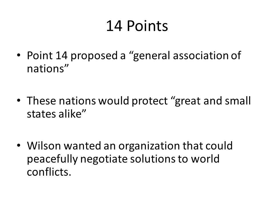 14 Points Point 14 proposed a general association of nations These nations would protect great and small states alike Wilson wanted an organization that could peacefully negotiate solutions to world conflicts.